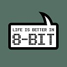 LIFE IS BETTER IN 8-BIT by Bubble-Tees.com by Bubble-Tees