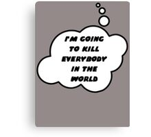 I'M GOING TO KILL EVERYBODY IN THE WORLD by Bubble-Tees.com Canvas Print