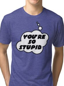 YOU'RE SO STUPID by Bubble-Tees.com Tri-blend T-Shirt