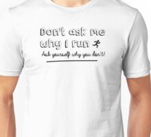 Don't ask me why I run – ask yourself why you don't! Unisex T-Shirt
