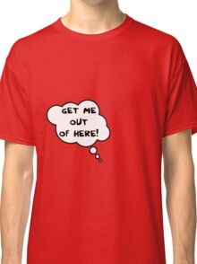 Pregnancy Message from Baby - Get Me Out of Here! by Bubble-Tees.com Classic T-Shirt