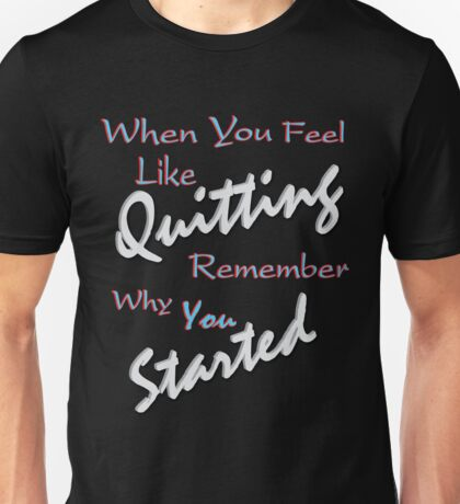 When you feel like Quitting, remember why you started 1 Unisex T-Shirt