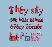 they say love hides behind every corner and i'm searching for it Unisex T-Shirt