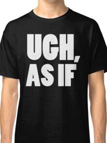 UGH, AS IF - White Font Classic T-Shirt