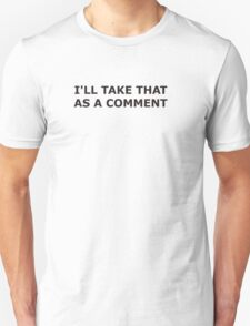I'LL TAKE THAT AS A COMMENT Unisex T-Shirt