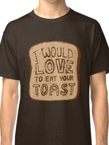 I would love to eat your toast. Classic T-Shirt