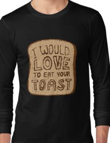 I would love to eat your toast. Long Sleeve T-Shirt