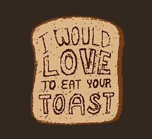 I would love to eat your toast. Unisex T-Shirt