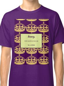 Honey, You Should See Me in a Crown Classic T-Shirt