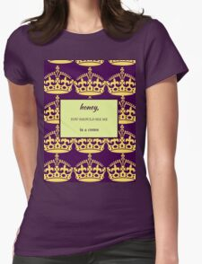 Honey, You Should See Me in a Crown Womens Fitted T-Shirt