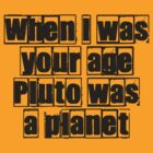 When I was your age Pluto was a planet... by buyart