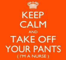 Keep Calm And Take Off Your Pants I'm A Nurse - Tshirts by shirts2015