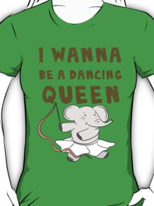 I wanna be a dancing queen T-Shirt