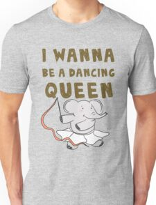 I wanna be a dancing queen Unisex T-Shirt