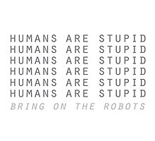 Humans are stupid – bring on the robots! Photographic Print