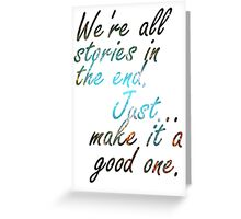 We're all stories in the end... Greeting Card