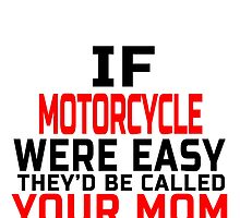 IF MOTORCYCLE WERE  EASY THEY'D CALLED YOUR MOM by fancytees