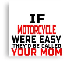 IF MOTORCYCLE WERE  EASY THEY'D CALLED YOUR MOM Canvas Print