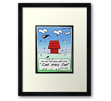 ...cool story joe! Framed Print