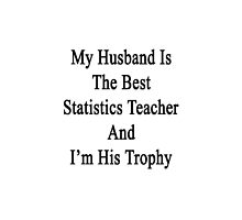 My Husband Is The Best Statistics Teacher And I'm His Trophy  by supernova23