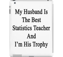 My Husband Is The Best Statistics Teacher And I'm His Trophy  iPad Case/Skin