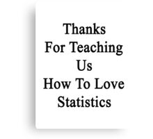 Thanks For Teaching Us How To Love Statistics  Canvas Print