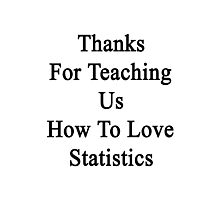 Thanks For Teaching Us How To Love Statistics  Photographic Print