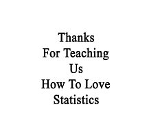 Thanks For Teaching Us How To Love Statistics  by supernova23