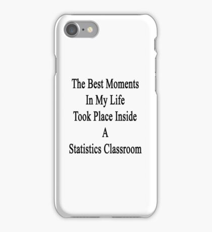 The Best Moments In My Life Took Place Inside A Statistics Classroom  iPhone Case/Skin