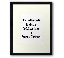 The Best Moments In My Life Took Place Inside A Statistics Classroom  Framed Print