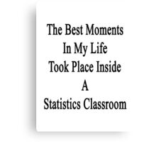 The Best Moments In My Life Took Place Inside A Statistics Classroom  Canvas Print