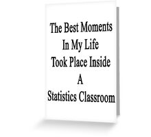 The Best Moments In My Life Took Place Inside A Statistics Classroom  Greeting Card