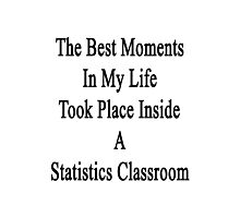 The Best Moments In My Life Took Place Inside A Statistics Classroom  Photographic Print