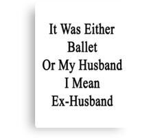 It Was Either Ballet Or My Husband I Mean Ex-Husband  Canvas Print