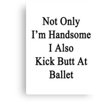 Not Only I'm Handsome I Also Kick Butt At Ballet  Canvas Print