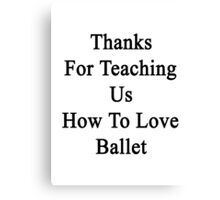 Thanks For Teaching Us How To Love Ballet  Canvas Print