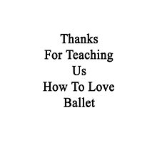 Thanks For Teaching Us How To Love Ballet  by supernova23