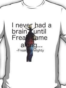 I never had a brain until Freak came along... T-Shirt