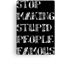 Stop Making Stupid People Famous !! Canvas Print