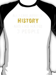 Hilarious 'All I Care About Is History And Maybe Like 3 People' Tshirt T-Shirt