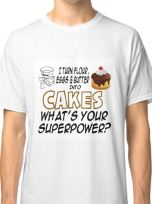 I TURN FLOUR, EGGS & BUTTER INTO CAKES Classic T-Shirt