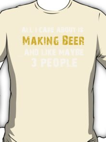 Hilarious 'All I Care About Is Love Making Beer And Maybe Like 3 People' Tshirt T-Shirt