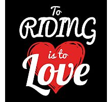 TO RIDING IS TO LOVE Photographic Print