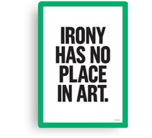 IRONY HAS NO PLACE IN ART Canvas Print