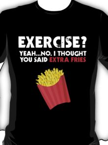 Exercise? Yeah...No. I Thought You Said Extra Fries T-Shirt