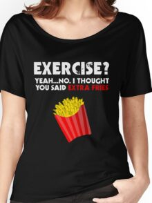 Exercise? Yeah...No. I Thought You Said Extra Fries Women's Relaxed Fit T-Shirt