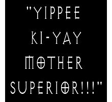 Yippee Ki-Yay Mother Superior!!! Photographic Print