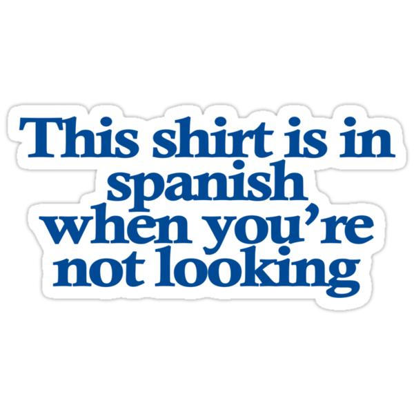 This shirt is in spanish when you're not looking by digerati