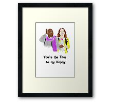 You're the Titus to my Kimmy Framed Print