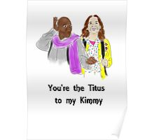 You're the Titus to my Kimmy Poster